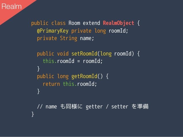 public class Room extend RealmObject { @PrimaryKey private long roomId; private String name; public void setRoomId(long ro...