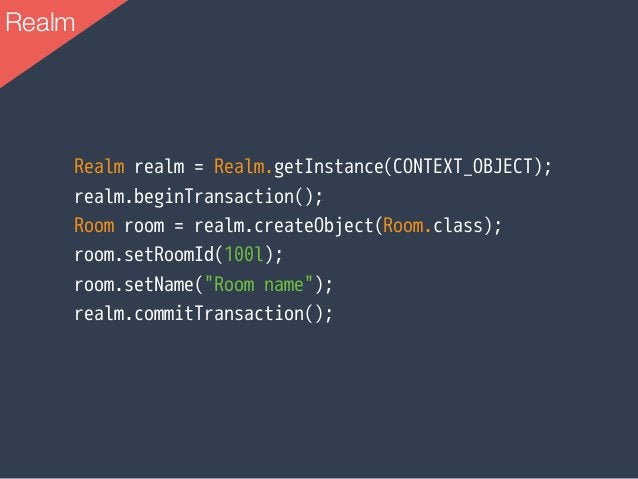 Realm realm = Realm.getInstance(CONTEXT_OBJECT); realm.beginTransaction(); Room room = realm.createObject(Room.class); roo...