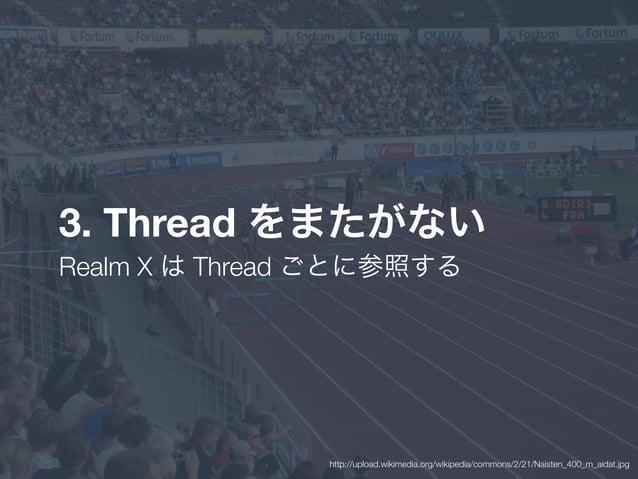 3. Thread をまたがない Realm X は Thread ごとに参照する http://upload.wikimedia.org/wikipedia/commons/2/21/Naisten_400_m_aidat.jpg