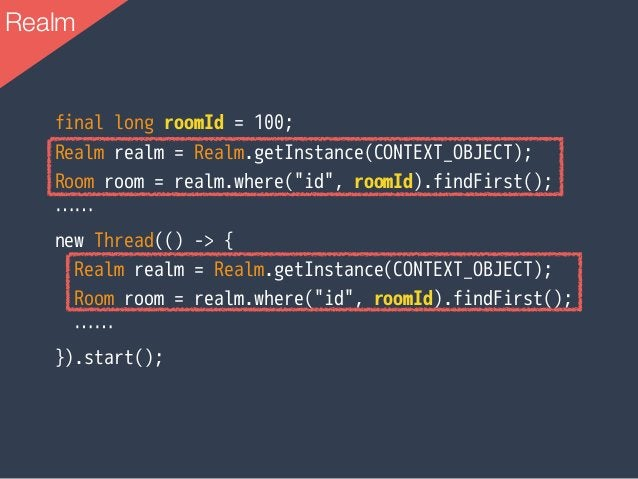 """Realm final long roomId = 100; Realm realm = Realm.getInstance(CONTEXT_OBJECT); Room room = realm.where(""""id"""", roomId).find..."""