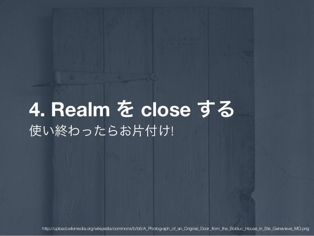 4. Realm を close する 使い終わったらお片付け! http://upload.wikimedia.org/wikipedia/commons/b/b6/A_Photograph_of_an_Original_Door_from_...