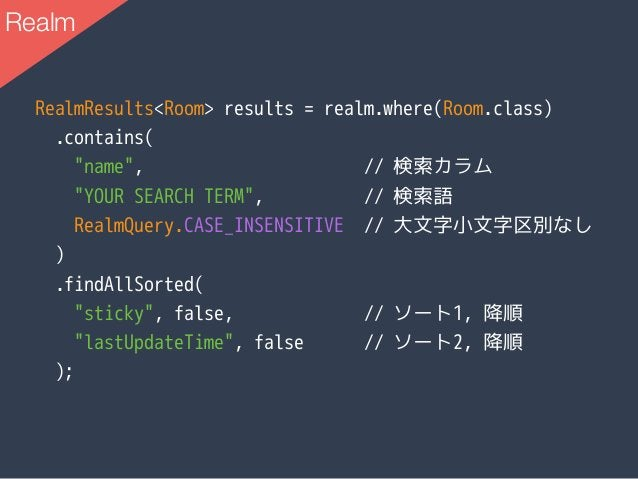 """RealmResults<Room> results = realm.where(Room.class) .contains( """"name"""", // 検索カラム """"YOUR SEARCH TERM"""", // 検索語 RealmQuery.CAS..."""