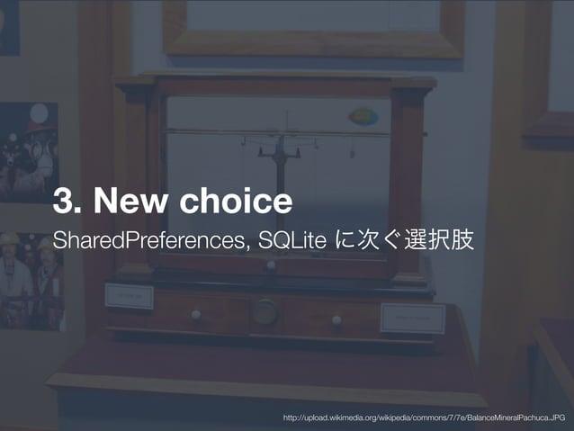 3. New choice SharedPreferences, SQLite に次ぐ選択肢 http://upload.wikimedia.org/wikipedia/commons/7/7e/BalanceMineralPachuca.JPG