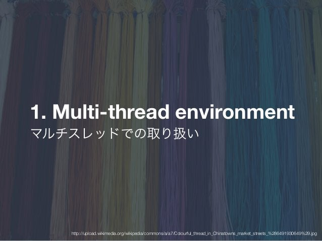 1. Multi-thread environment マルチスレッドでの取り扱い http://upload.wikimedia.org/wikipedia/commons/a/a7/Colourful_thread_in_Chinatown...