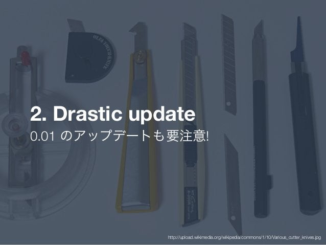 2. Drastic update 0.01 のアップデートも要注意! http://upload.wikimedia.org/wikipedia/commons/1/10/Various_cutter_knives.jpg