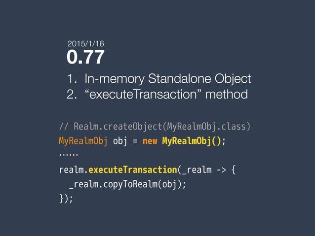 "0.77 1. In-memory Standalone Object 2. ""executeTransaction"" method // Realm.createObject(MyRealmObj.class) MyRealmObj obj ..."