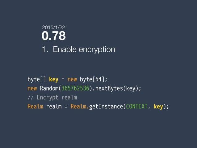0.78 1. Enable encryption byte[] key = new byte[64]; new Random(365762536).nextBytes(key); // Encrypt realm Realm realm = ...