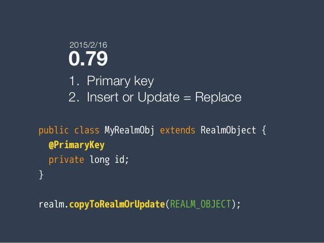 0.79 1. Primary key 2. Insert or Update = Replace public class MyRealmObj extends RealmObject { @PrimaryKey private long i...