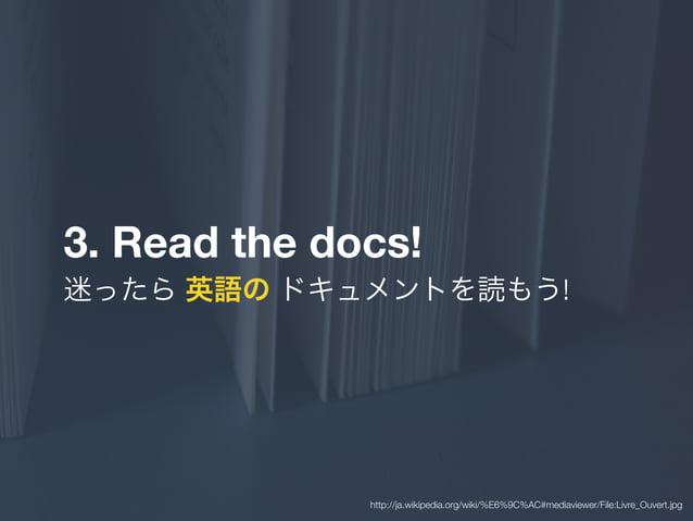3. Read the docs! 迷ったら 英語の ドキュメントを読もう! http://ja.wikipedia.org/wiki/%E6%9C%AC#mediaviewer/File:Livre_Ouvert.jpg