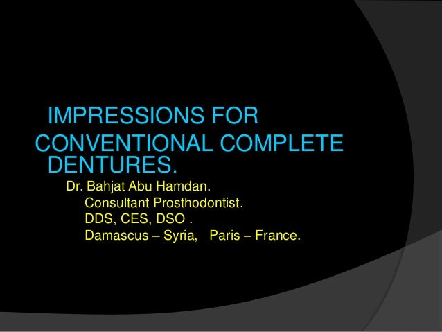 IMPRESSIONS FOR  CONVENTIONAL COMPLETE  DENTURES.  Dr. Bahjat Abu Hamdan.  Consultant Prosthodontist.  DDS, CES, DSO .  Da...