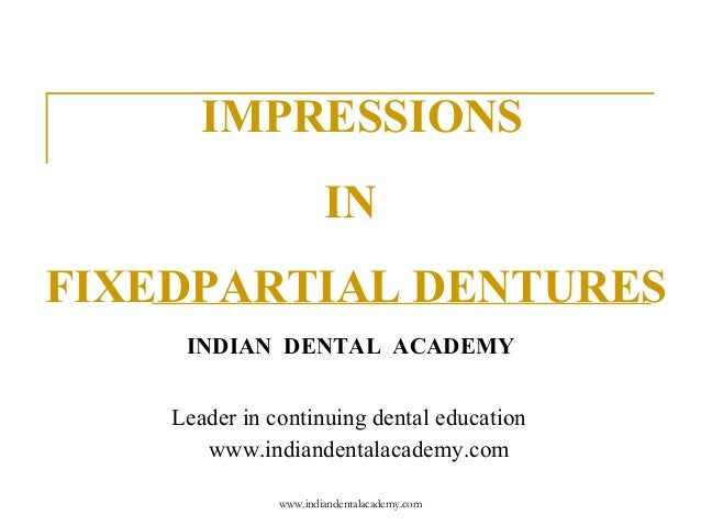 IMPRESSIONS IN FIXEDPARTIAL DENTURES INDIAN DENTAL ACADEMY Leader in continuing dental education www.indiandentalacademy.c...