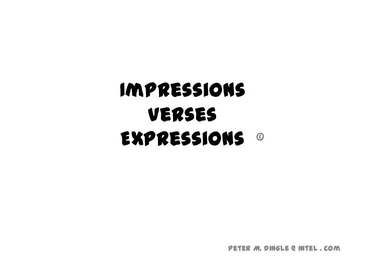 Impressions  versesExpressions     ©         Peter M. Dingle @ intel . com