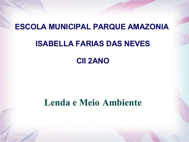 ESCOLA MUNICIPAL PARQUE AMAZONIA ISABELLA FARIAS DAS NEVES CII 2ANO  Lenda e Meio Ambiente