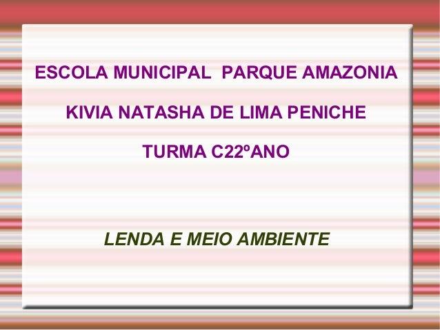 ESCOLA MUNICIPAL PARQUE AMAZONIA KIVIA NATASHA DE LIMA PENICHE TURMA C22ºANO  LENDA E MEIO AMBIENTE