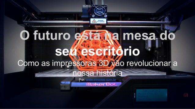 O futuro está na mesa do seu escritório Como as impressoras 3D vão revolucionar a nossa história Por: www.innovee.com.br