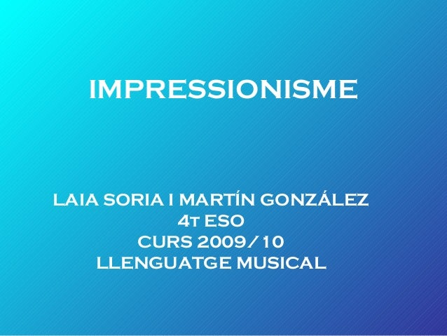 IMPRESSIONISME LAIA SORIA I MARTÍN GONZÁLEZ 4t ESO CURS 2009/10 LLENGUATGE MUSICAL
