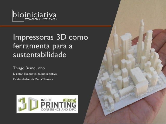 Impressoras 3D como ferramenta para a sustentabilidade Thiago Branquinho Diretor Executivo da bioiniciativa Co-fundador da...