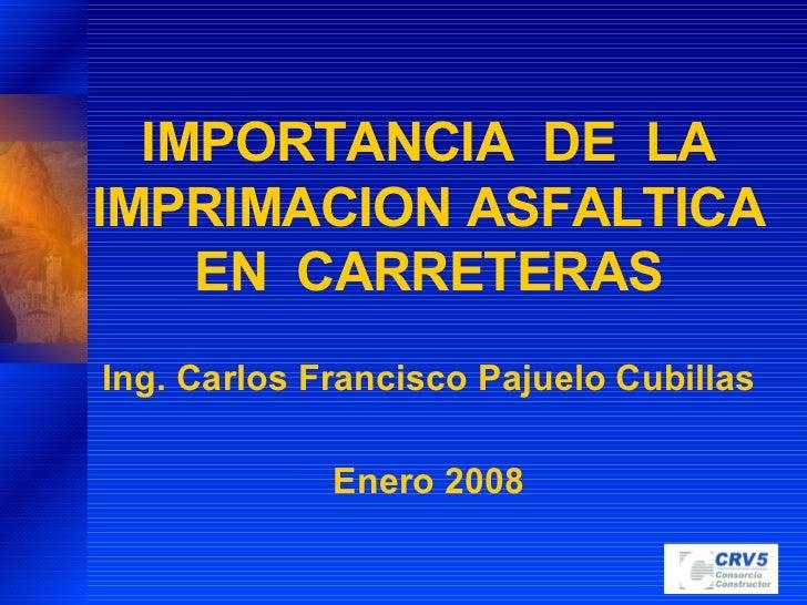 IMPORTANCIA  DE  LA IMPRIMACION ASFALTICA EN  CARRETERAS Ing. Carlos Francisco Pajuelo Cubillas Enero 2008