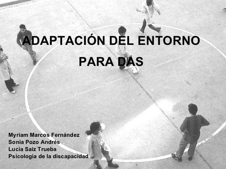 ADAPTACIÓN DEL ENTORNO PARA DAS Myriam Marcos Fernández Sonia Pozo Andrés Lucía Saiz Trueba Psicología de la discapacidad