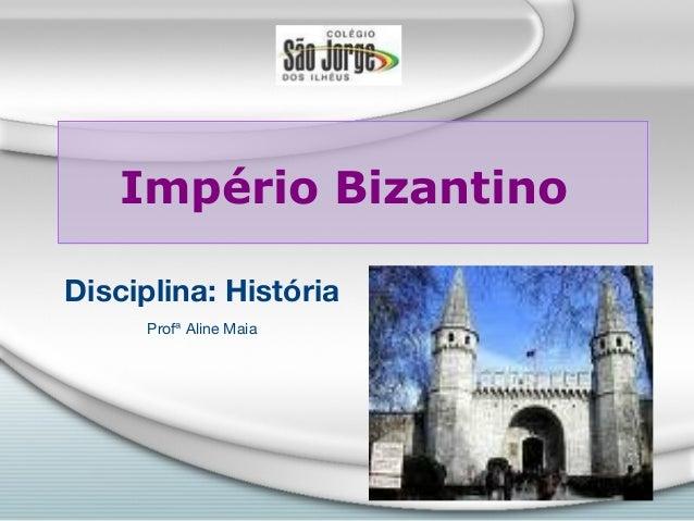 Império BizantinoDisciplina: História      Profª Aline Maia