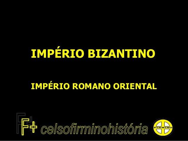 IMPÉRIO BIZANTINO IMPÉRIO ROMANO ORIENTAL