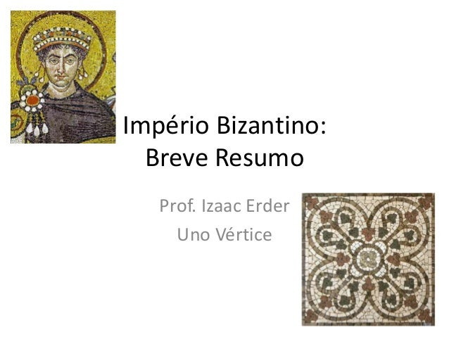 Império Bizantino: Breve Resumo Prof. Izaac Erder Uno Vértice