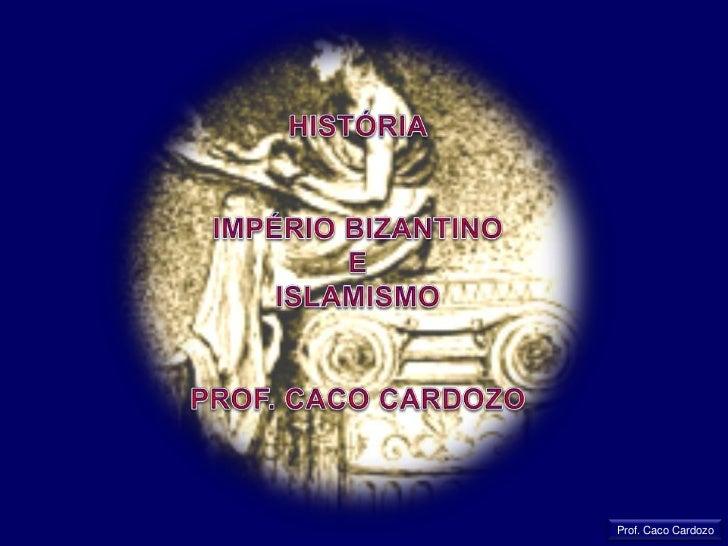 HISTÓRIA<br />IMPÉRIO BIZANTINO<br />E<br />ISLAMISMO<br />PROF. CACO CARDOZO<br />Prof. Caco Cardozo<br />