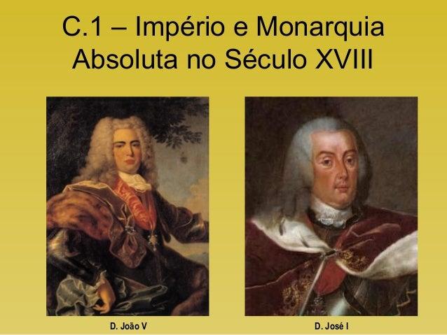 C.1 – Império e Monarquia Absoluta no Século XVIII D. João V D. José I