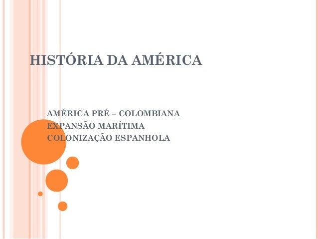 HISTÓRIA DA AMÉRICA AMÉRICA PRÉ – COLOMBIANA EXPANSÃO MARÍTIMA COLONIZAÇÃO ESPANHOLA