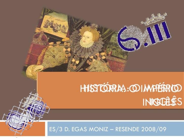 ES/3 D. EGAS MONIZ – RESENDE 2008/09 HISTÓRIA: O IMPÉRIO  INGLÊS