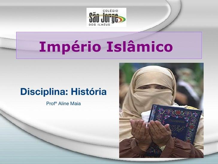Império IslâmicoDisciplina: História      Profª Aline Maia