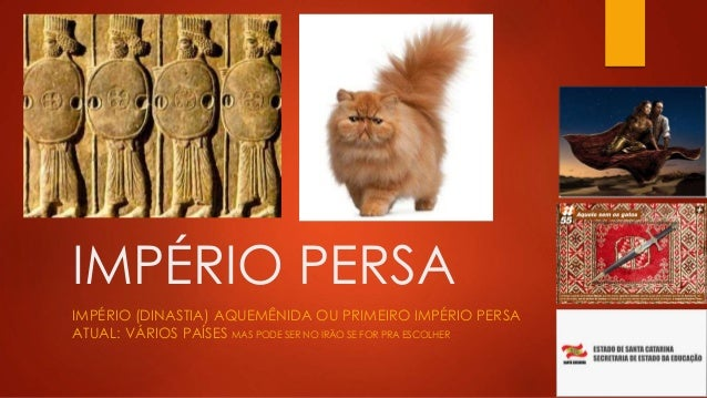 IMPÉRIO PERSA IMPÉRIO (DINASTIA) AQUEMÊNIDA OU PRIMEIRO IMPÉRIO PERSA ATUAL: VÁRIOS PAÍSES MAS PODE SER NO IRÃO SE FOR PRA...