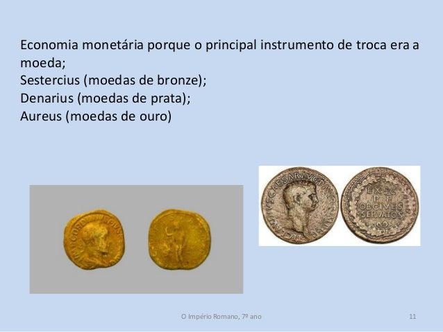 Economia monetária porque o principal instrumento de troca era a moeda; Sestercius (moedas de bronze); Denarius (moedas de...