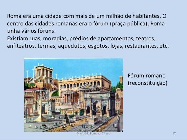 Roma era uma cidade com mais de um milhão de habitantes. O centro das cidades romanas era o fórum (praça pública), Roma ti...