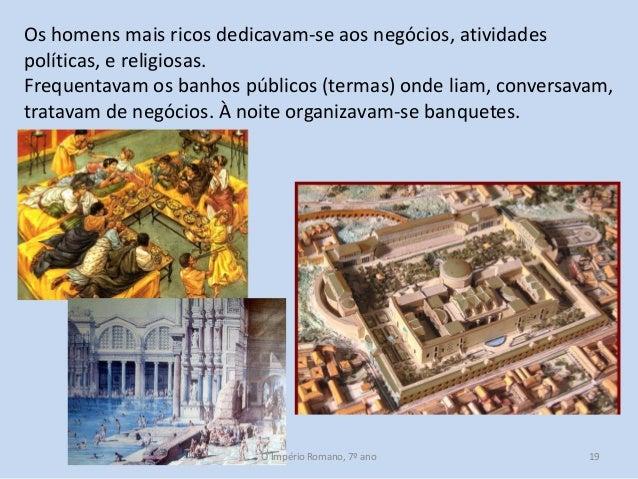 Os homens mais ricos dedicavam-se aos negócios, atividades políticas, e religiosas. Frequentavam os banhos públicos (terma...