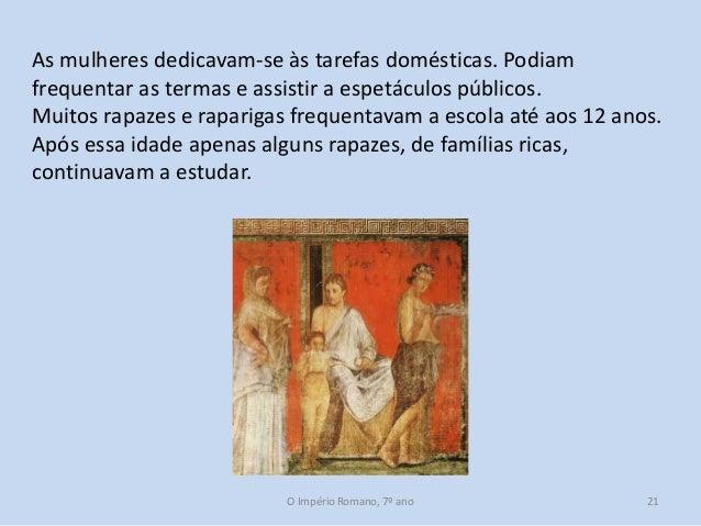 As mulheres dedicavam-se às tarefas domésticas. Podiam frequentar as termas e assistir a espetáculos públicos. Muitos rapa...