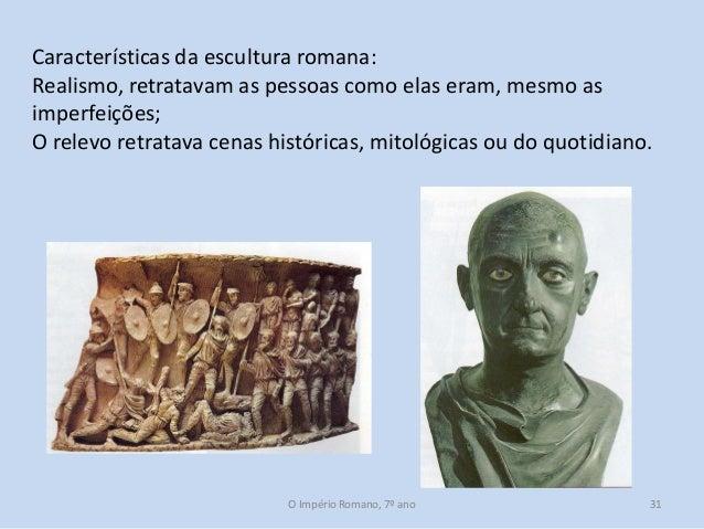 Características da escultura romana: Realismo, retratavam as pessoas como elas eram, mesmo as imperfeições; O relevo retra...