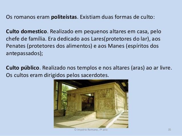 Os romanos eram politeístas. Existiam duas formas de culto:  Culto domestico. Realizado em pequenos altares em casa, pelo ...