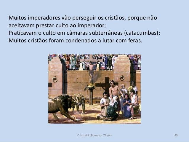 Muitos imperadores vão perseguir os cristãos, porque não aceitavam prestar culto ao imperador; Praticavam o culto em câmar...