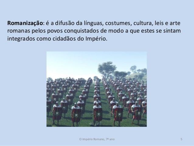 Romanização: é a difusão da línguas, costumes, cultura, leis e arte romanas pelos povos conquistados de modo a que estes s...