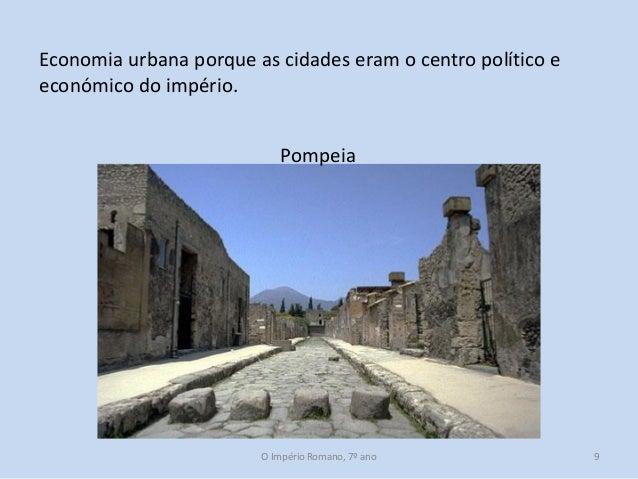 Economia urbana porque as cidades eram o centro político e económico do império. Pompeia  O Império Romano, 7º ano  9