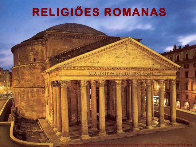 RELIGIÕES ROMANAS  http://1.bp.blogspot.com/-tQySXTpAufI/UJgFVmUggNI/AAAAAAAAADs/hUYnZEkXikg/s1600/El+Panteon+de+Agripa.jp...