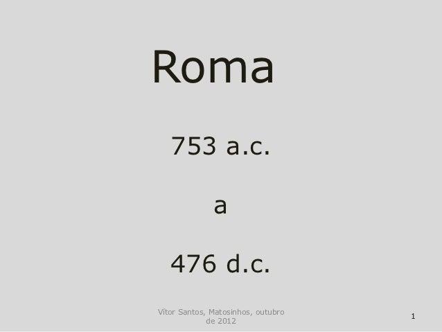 Roma   753 a.c.              a   476 d.c.Vítor Santos, Matosinhos, outubro                                    1           ...