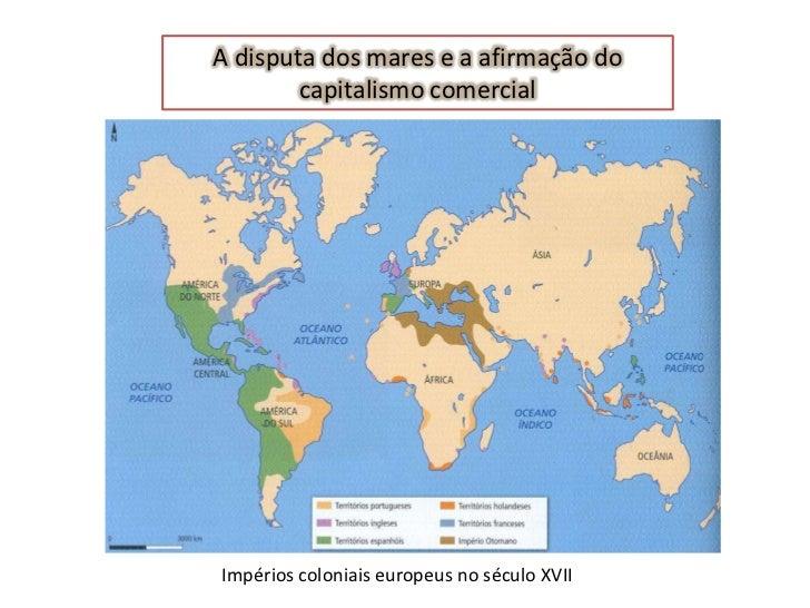 A disputa dos mares e a afirmação do        capitalismo comercialImpérios coloniais europeus no século XVII