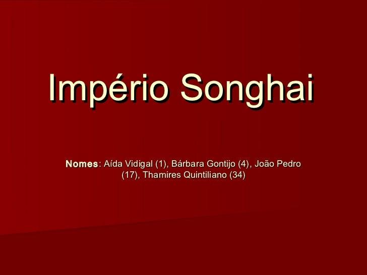 Império Songhai Nomes : Aída Vidigal (1), Bárbara Gontijo (4), João Pedro             (17), Thamires Quintiliano (34)