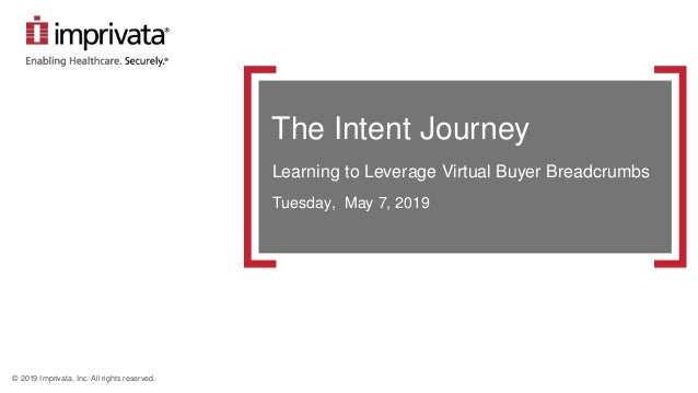 © 2019 Imprivata, Inc. All rights reserved. The Intent Journey Learning to Leverage Virtual Buyer Breadcrumbs Tuesday, May...