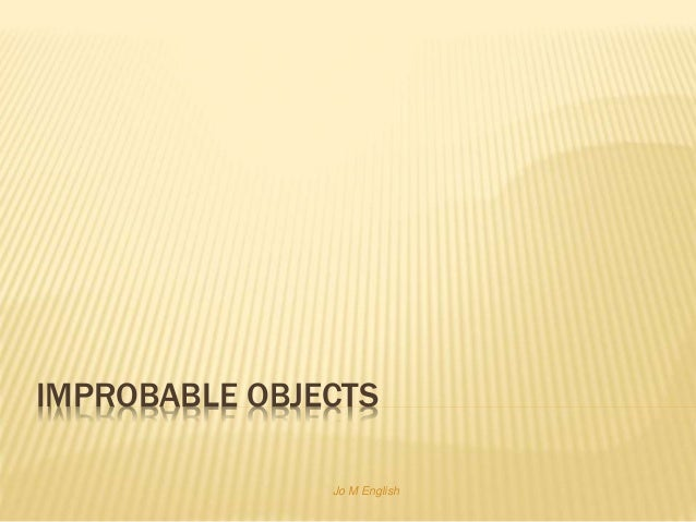 IMPROBABLE OBJECTS Jo M English