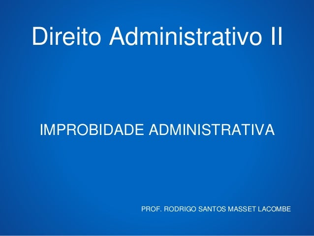 Direito Administrativo II IMPROBIDADE ADMINISTRATIVA PROF. RODRIGO SANTOS MASSET LACOMBE
