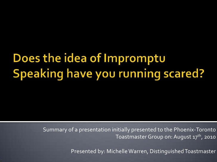 Does the idea of Impromptu Speaking have you running scared?<br />Summary of a presentation initially presented to the Pho...