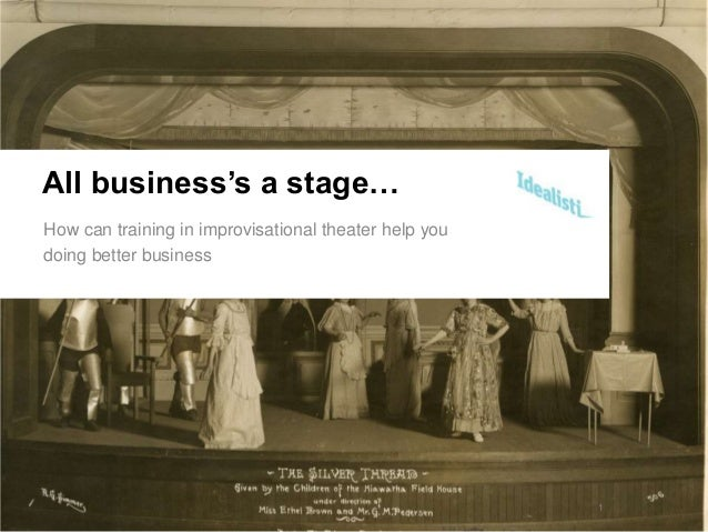 All business's a stage…How can training in improvisational theater help youdoing better business                          ...